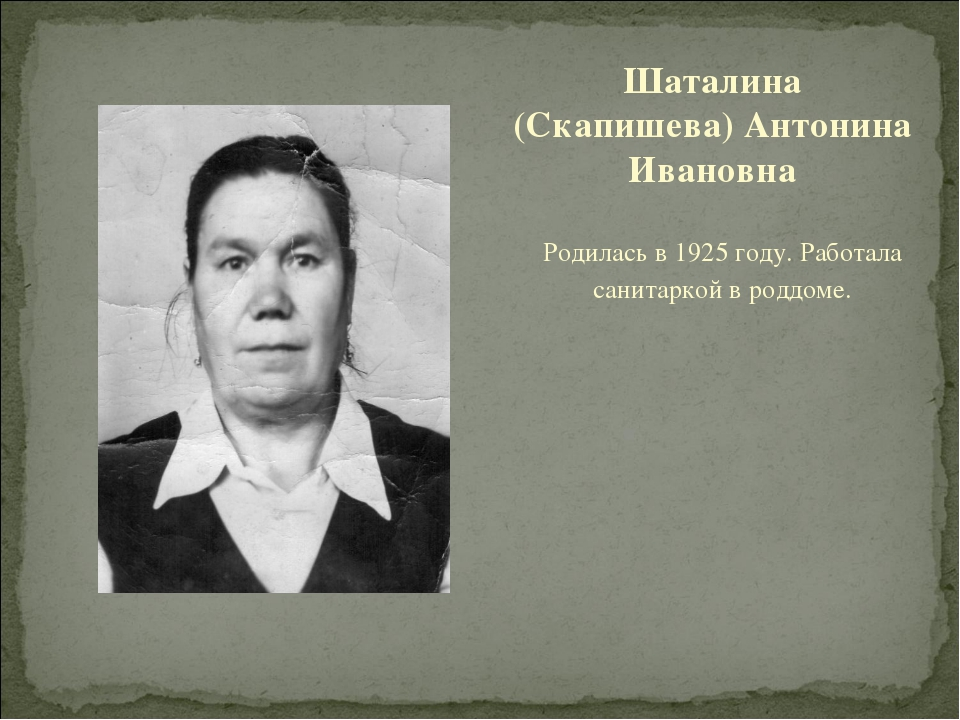 Родилась в 1925 году. Работала санитаркой в роддоме. Шаталина (Скапишева) Ант...