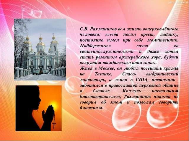 С.В. Рахманинов вёл жизнь воцерковлённого человека: всегда носил крест, ладан...
