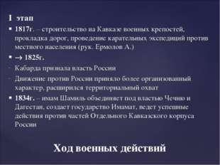 I этап 1817г. – строительство на Кавказе военных крепостей, прокладка дорог,