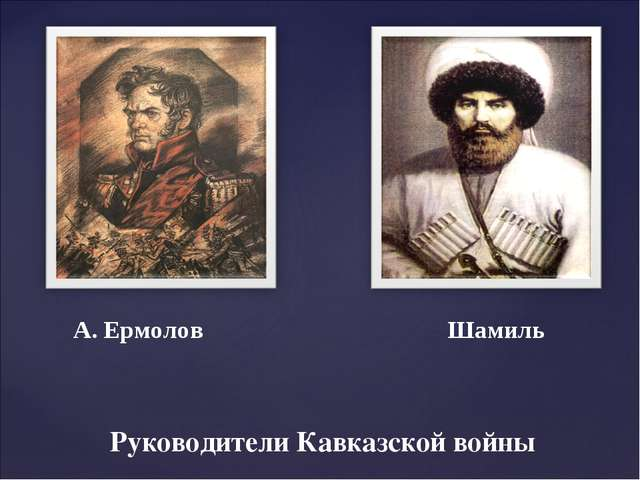 Руководители Кавказской войны А. Ермолов Шамиль