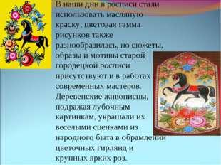 В наши дни в росписи стали использовать масляную краску, цветовая гамма рисун