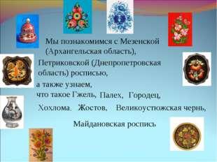 Мы познакомимся с Мезенской (Архангельская область), Петриковской (Днепропетр