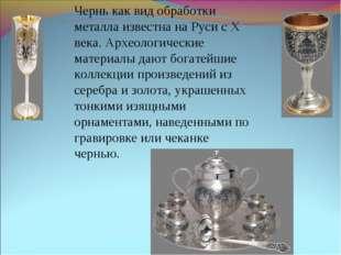 Чернь как вид обработки металла известна на Руси с Х века. Археологические ма