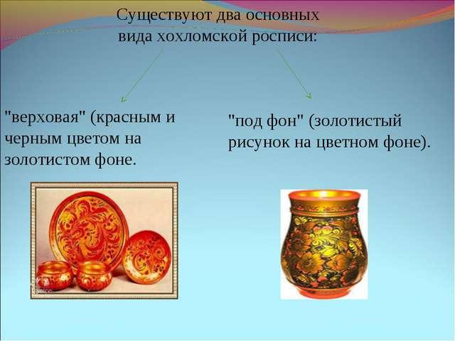 """Существуют два основных вида хохломской росписи: """"верховая"""" (красным и черным..."""