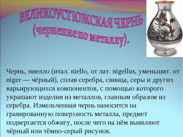 Чернь, ниелло (итал. niello, от лат. nigellus, уменьшит. от niger — чёрный),...