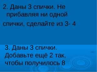 2. Даны 3 спички. Не прибавляя ни одной спички, сделайте из 3- 4 3. Даны 3 сп