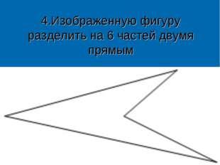 4.Изображенную фигуру разделить на 6 частей двумя прямым