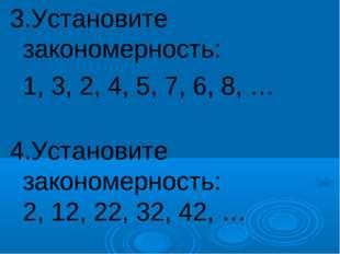 3.Установите закономерность: 1, 3, 2, 4, 5, 7, 6, 8, … 4.Установите закономе