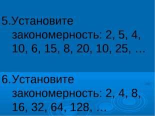 5.Установите закономерность: 2, 5, 4, 10, 6, 15, 8, 20, 10, 25, … 6.Устано