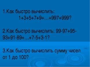 1.Как быстро вычислить: 1+3+5+7+9+…+997+999? 2.Как быстро вычислить: 99-97+9