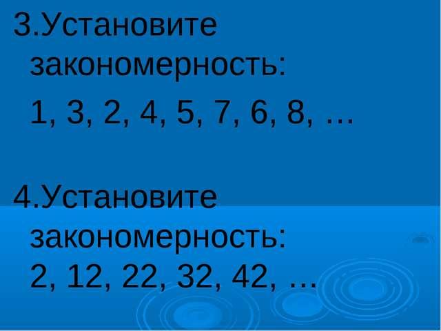3.Установите закономерность: 1, 3, 2, 4, 5, 7, 6, 8, … 4.Установите закономе...