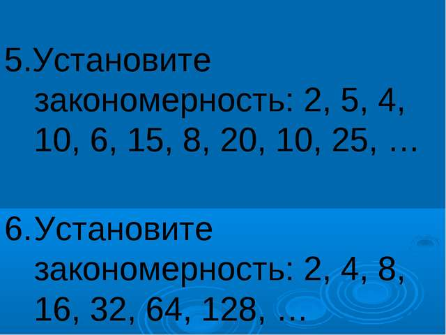 5.Установите закономерность: 2, 5, 4, 10, 6, 15, 8, 20, 10, 25, … 6.Устано...