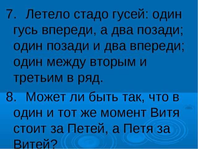 7.Летело стадо гусей: один гусь впереди, а два позади; один позади и два впе...