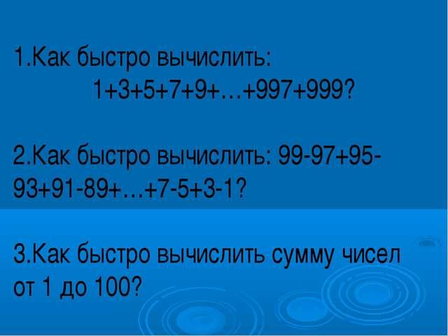 1.Как быстро вычислить: 1+3+5+7+9+…+997+999? 2.Как быстро вычислить: 99-97+9...