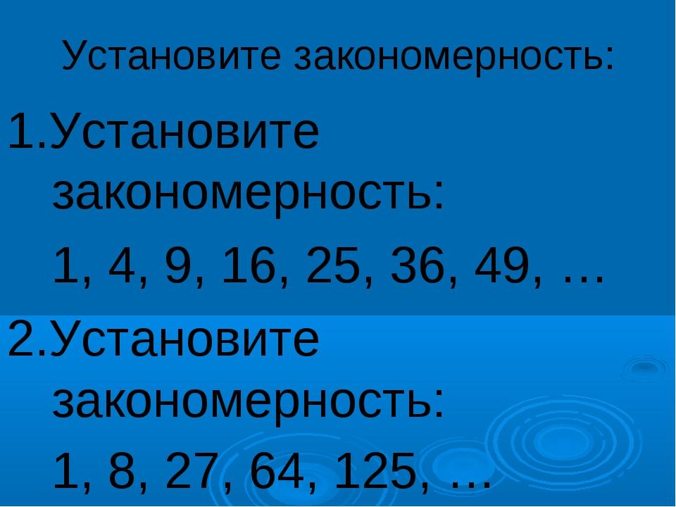 Установите закономерность: 1.Установите закономерность: 1, 4, 9, 16, 25, 36,...