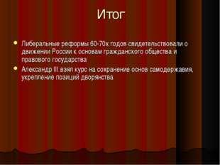 Итог Либеральные реформы 60-70х годов свидетельствовали о движении России к о