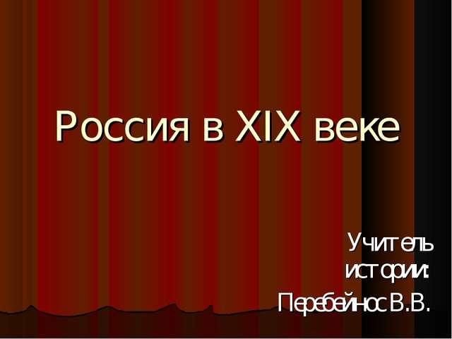Россия в XIX веке Учитель истории: Перебейнос В.В.