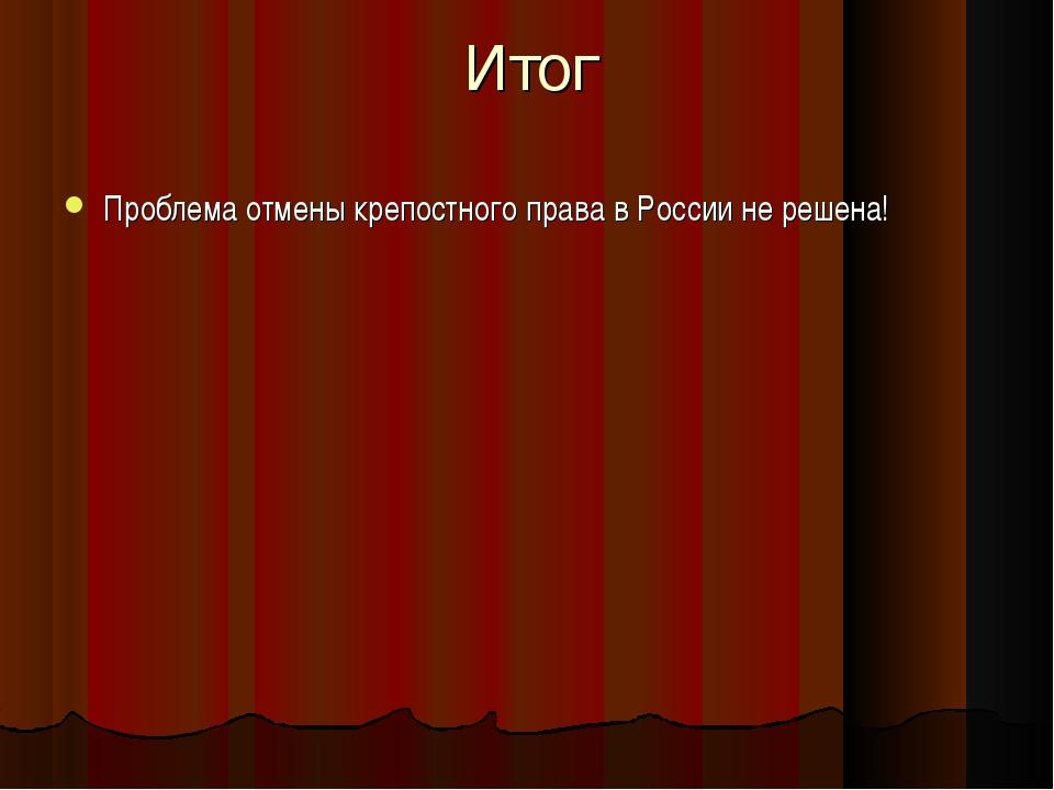 Итог Проблема отмены крепостного права в России не решена!
