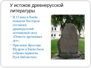 У истоков древнерусской литературы В 12 веке в Киеве монахом Нестором составл