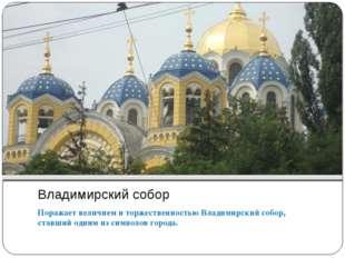 Владимирский собор Поражает величием и торжественностью Владимирский собор, с