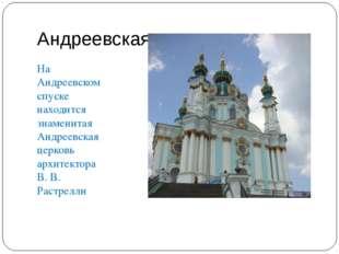 Андреевская церковь На Андреевском спуске находится знаменитая Андреевская це