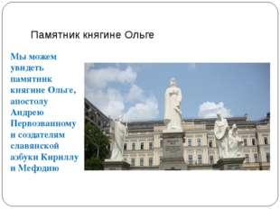 Памятник княгине Ольге Мы можем увидеть памятник княгине Ольге, апостолу Андр