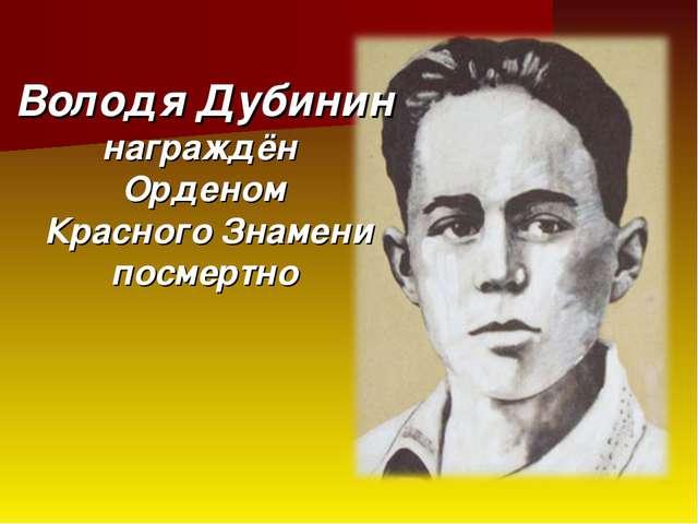 Володя Дубинин награждён Орденом Красного Знамени посмертно
