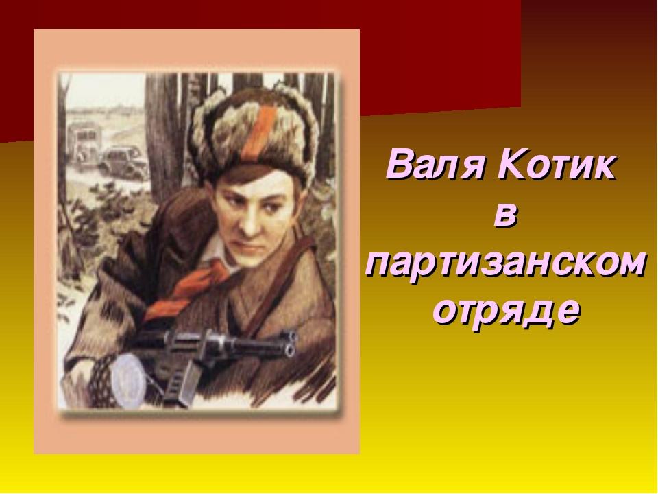 Валя Котик в партизанском отряде