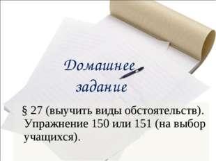 Домашнее задание § 27 (выучить виды обстоятельств). Упражнение 150 или 151 (н