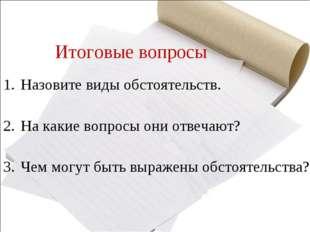 Итоговые вопросы Назовите виды обстоятельств. На какие вопросы они отвечают?