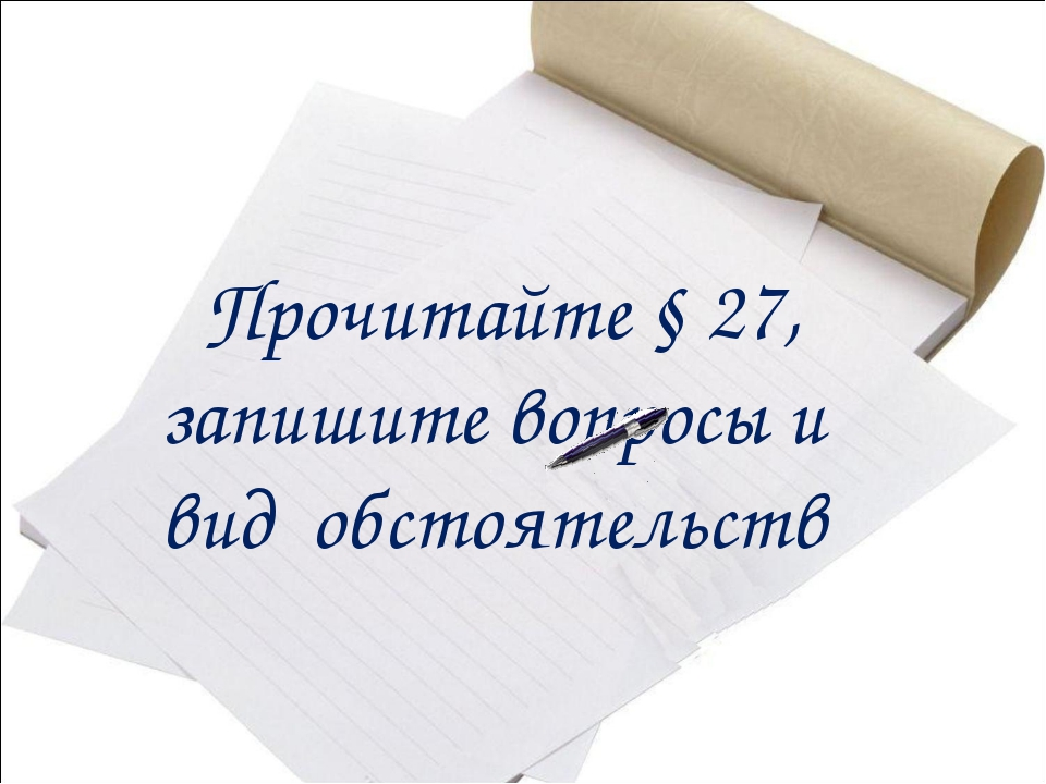 Прочитайте § 27, запишите вопросы и вид обстоятельств