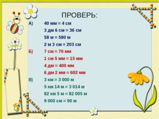 ПРОВЕРЬ: А) 40 мм = 4 см 3 дм 6 см = 36 см 58 м = 580 м 2 м 3 см