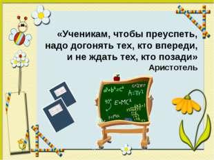 «Ученикам, чтобы преуспеть, надо догонять тех, кто впереди, и не ждать тех, к