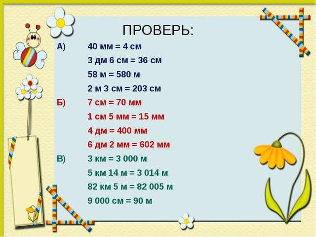 ПРОВЕРЬ: А) 40 мм = 4 см 3 дм 6 см = 36 см 58 м = 580 м 2 м 3 см...