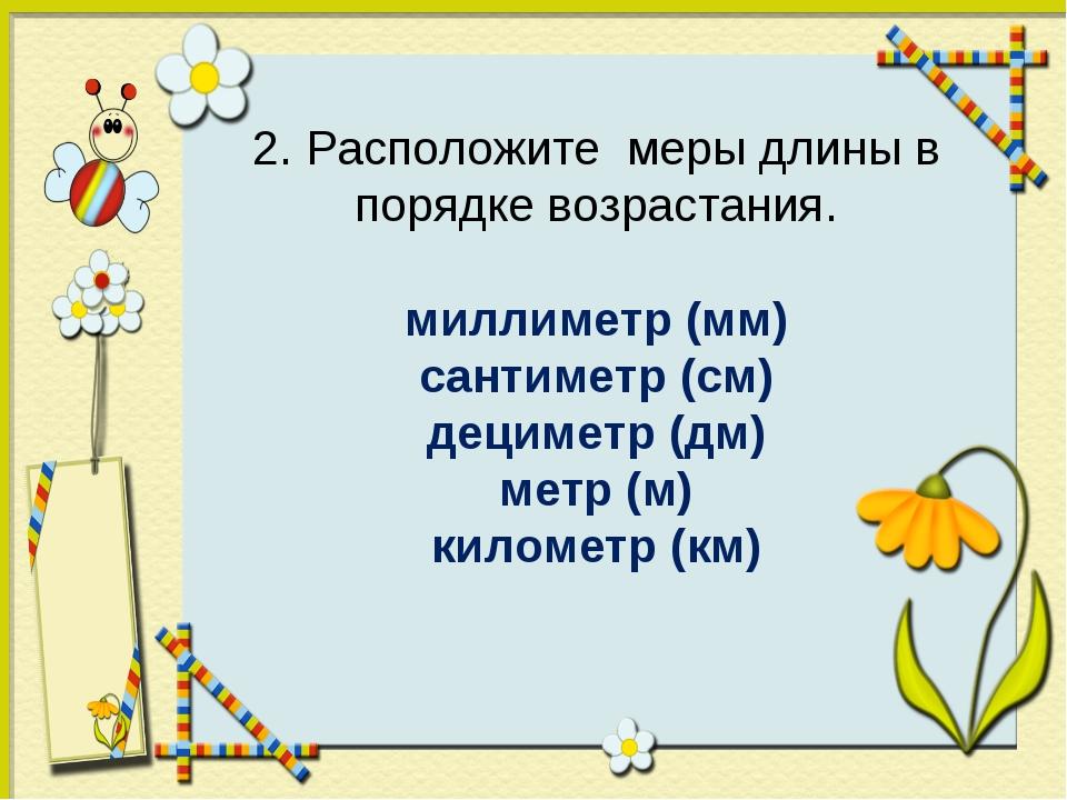 2. Расположите меры длины в порядке возрастания. миллиметр (мм) сантиметр (с...