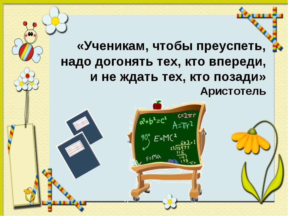 «Ученикам, чтобы преуспеть, надо догонять тех, кто впереди, и не ждать тех, к...