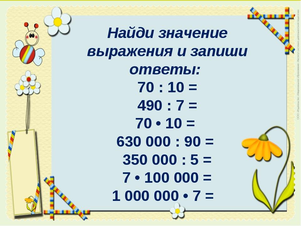 Найди значение выражения и запиши ответы: 70 : 10 = 490 : 7 = 70 • 10 = 6300...