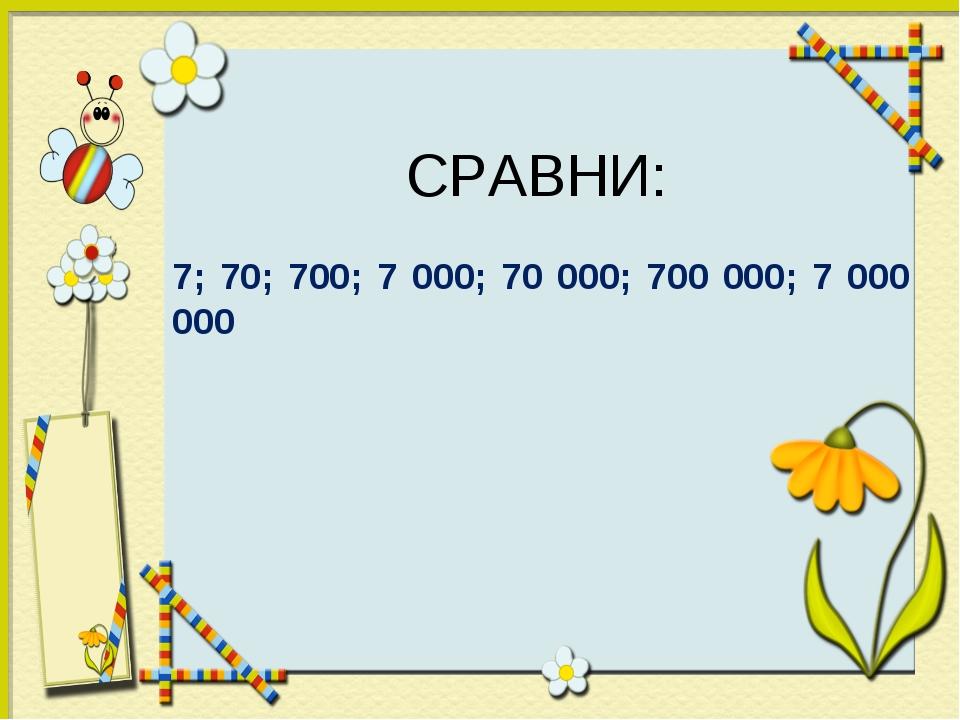 СРАВНИ: 7; 70; 700; 7 000; 70 000; 700 000; 7 000 000
