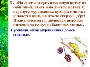 5 . «На листке сидит, шелковую нитку из себя тянет, тянет и на листок мотает.