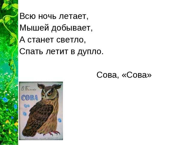 Всю ночь летает, Мышей добывает, А станет светло, Спать летит в дупло. С...