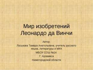 Мир изобретений Леонардо да Винчи Автор: Лоськова Тамара Анатольевна, учитель