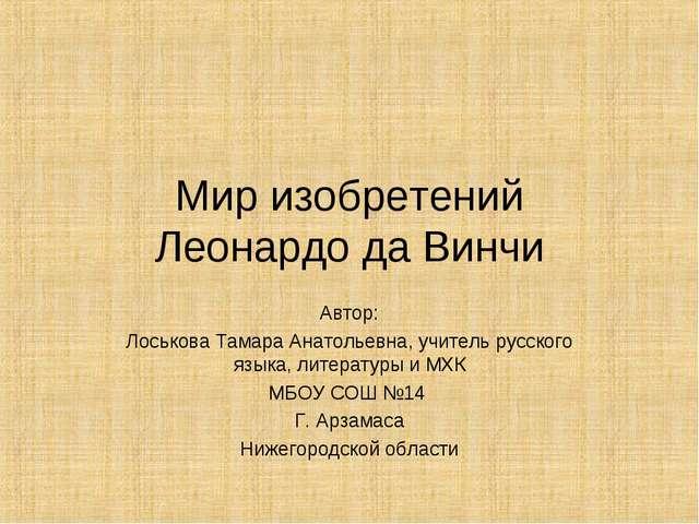 Мир изобретений Леонардо да Винчи Автор: Лоськова Тамара Анатольевна, учитель...
