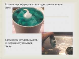 Всыпать лед в форму и вылить туда расплавленную свечу. Когда свеча остынет, в