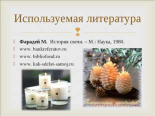 Фарадей М. История свечи. – М.: Наука, 1980. www. bankreferatov.ru www. bibli