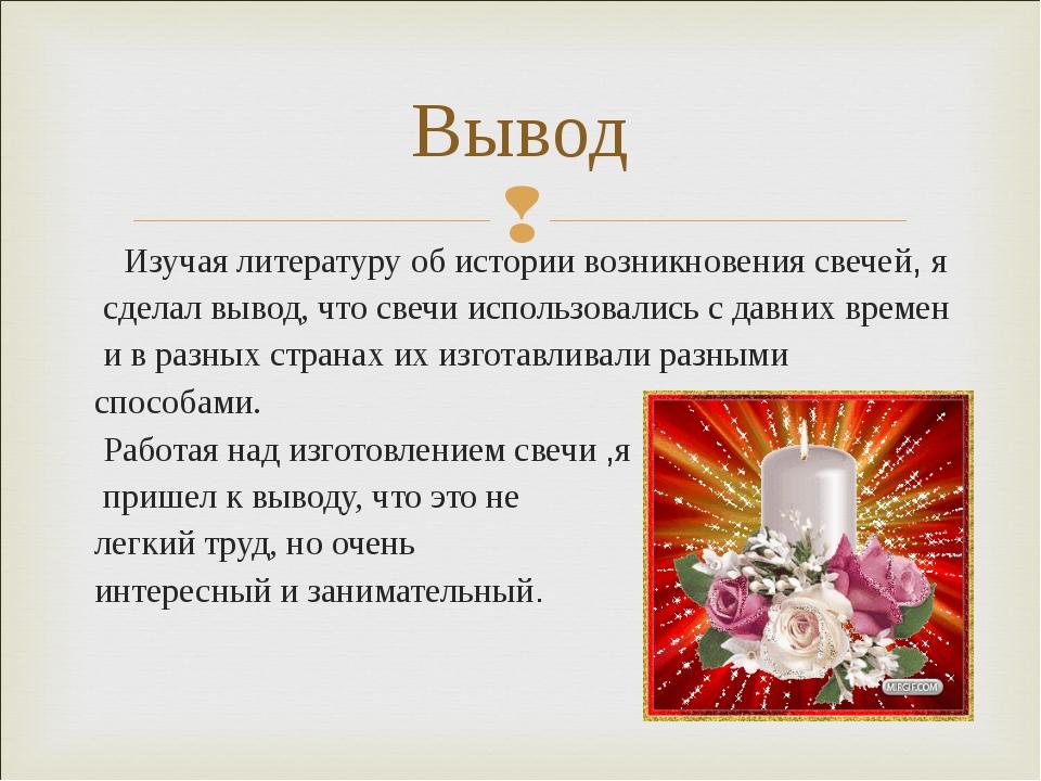 Изучая литературу об истории возникновения свечей, я сделал вывод, что свечи...