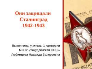 Они защищали Сталинград 1942-1943 Выполнила: учитель 1 категории МКОУ «Ункурд