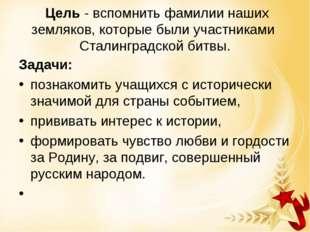 Цель - вспомнить фамилии наших земляков, которые были участниками Сталинград