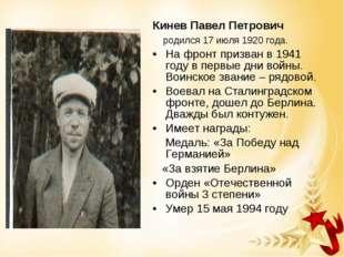 Кинев Павел Петрович родился 17 июля 1920 года. На фронт призван в 1941 году
