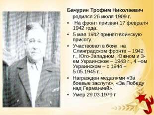 Бачурин Трофим Николаевич родился 26 июля 1909 г. На фронт призван 17 февраля