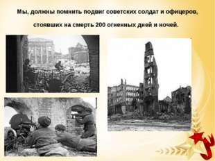 Мы, должны помнить подвиг советских солдат и офицеров, стоявших на смерть 200